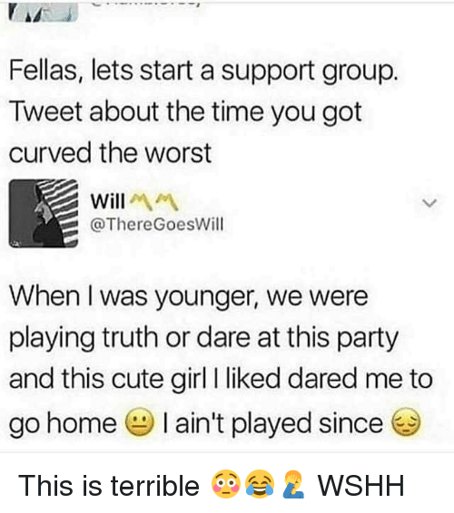 Cute, Memes, and Party: Fellas, lets start a support group.  Tweet about the time you got  curved the worst  Will  @ThereGoesWill  When I was younger, we were  playing truth or dare at this party  and this cute girl liked dared me to  go home I ain't played since This is terrible 😳😂🤦‍♂️ WSHH