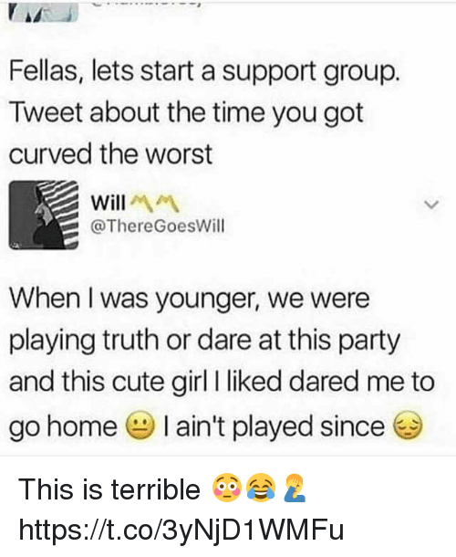 Cute, Party, and The Worst: Fellas, lets start a support group.  Tweet about the time you got  curved the worst  Will  @ThereGoesWill  When I was younger, we were  playing truth or dare at this party  and this cute girl liked dared me to  go home I ain't played since This is terrible 😳😂🤦‍♂️ https://t.co/3yNjD1WMFu