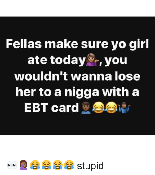 Memes, Yo, and Girl: Fellas make sure yo girl  ate today,you  wouldn't wanna lose  her to a nigga with a  EBT card 👀🤦🏾♀️😂😂😂😂 stupid
