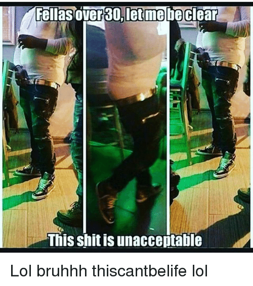 Memes, 🤖, and Clear: Fellas over30, let me be clear  This shit is unacceptable Lol bruhhh thiscantbelife lol