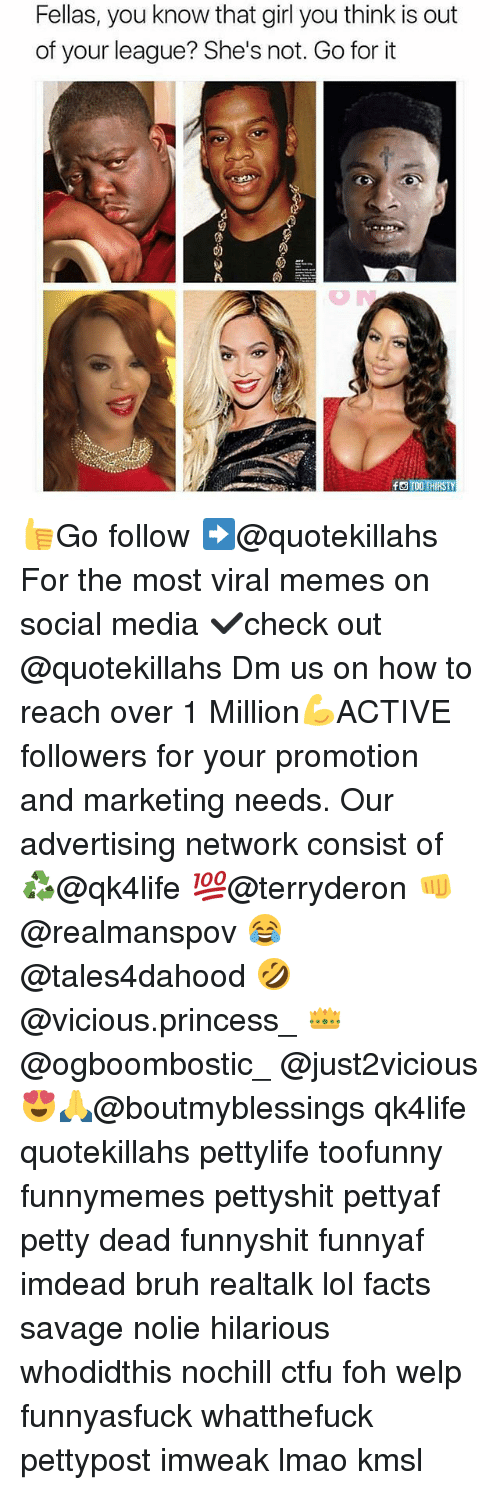 Bruh, Ctfu, and Facts: Fellas, you know that girl you think is out  of your league? She's not. Go for it 👍Go follow ➡@quotekillahs For the most viral memes on social media ✔check out @quotekillahs Dm us on how to reach over 1 Million💪ACTIVE followers for your promotion and marketing needs. Our advertising network consist of ♻@qk4life 💯@terryderon 👊@realmanspov 😂@tales4dahood 🤣@vicious.princess_ 👑@ogboombostic_ @just2vicious😍🙏@boutmyblessings qk4life quotekillahs pettylife toofunny funnymemes pettyshit pettyaf petty dead funnyshit funnyaf imdead bruh realtalk lol facts savage nolie hilarious whodidthis nochill ctfu foh welp funnyasfuck whatthefuck pettypost imweak lmao kmsl