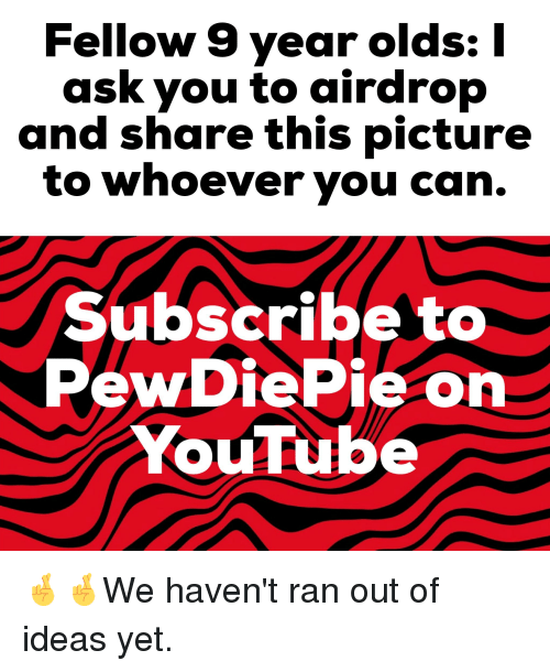 youtube.com, Ask, and Ideas: Fellow 9 year olds:|  ask you to airdrop  and share this picture  to whoever you can.  Subscribe to  PewDiePie on  YouTube