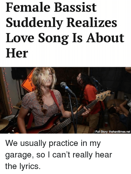 Female Bassist Suddenly Realizes Love Song Is About Her Full Story Thehardtimesnet We Usually Practice In My Garage So I Can T Really Hear The Lyrics Meme On Me Me