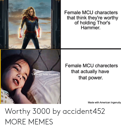 "Dank, Love, and Memes: Female MCU characters  that think they're worthy  of holding Thor's  Hammer  Female MCU charecters  that actually have  that power.  ""LOVE you three thousand.""  Made with American Ingenuity Worthy 3000 by accident452 MORE MEMES"