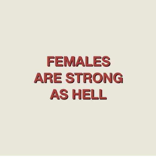Strong, Hell, and Females: FEMALES  ARE STRONG  AS HELL