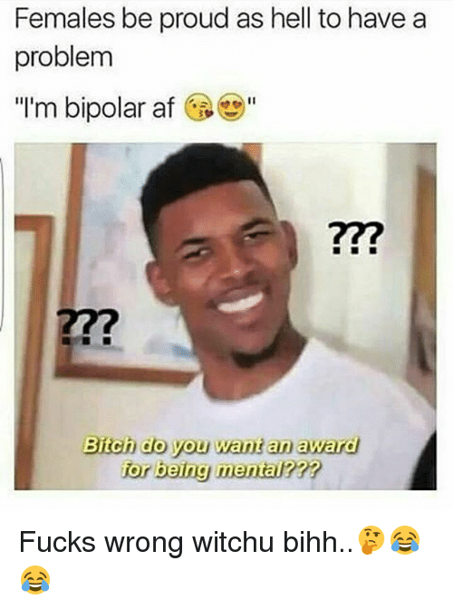 females be proud as hell to have a problem im 21290009 ✅ 25 best memes about bipolar bipolar memes