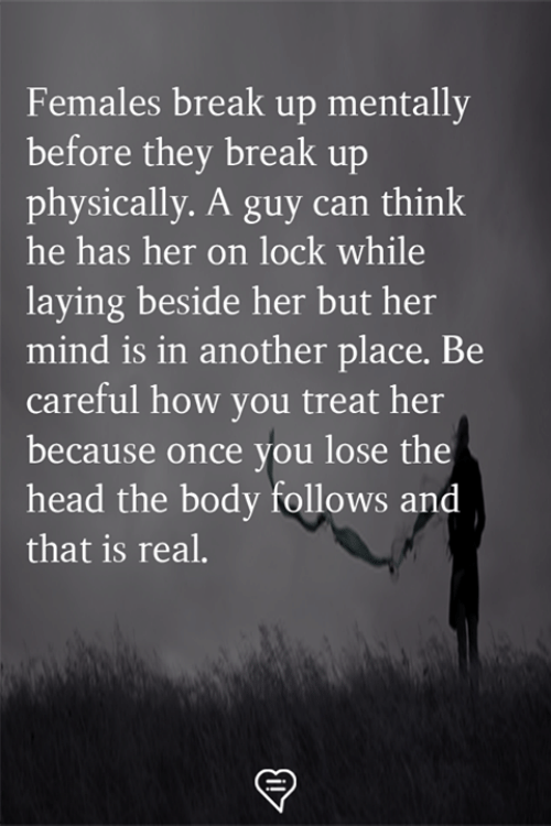 Head, Memes, and Break: Females break up mentally  before they break up  physically. A guy can think  he has her on lock while  laying beside her but her  mind is in another place. Be  careful how you treat her  because once you lose the  head the body follows and  that is real.