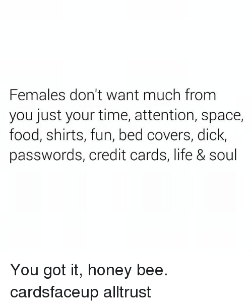 Food, Life, and Covers: Females don't want much from  you just your time, attention, space,  food, shirts, fun, bed covers, dick  passwords, credit cards, life & soul You got it, honey bee. cardsfaceup alltrust
