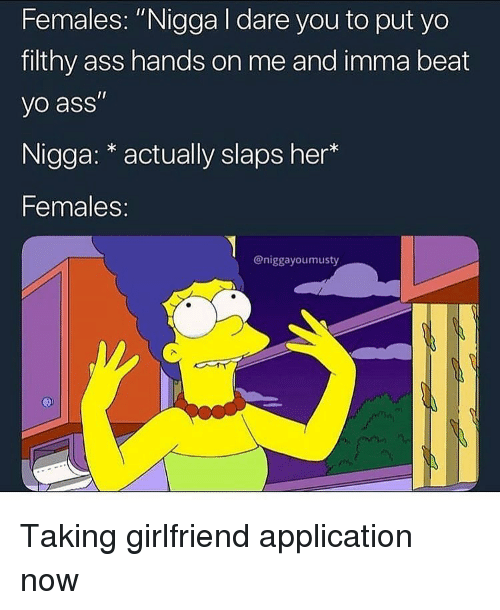 "Ass, Yo, and Girlfriend: Females: ""Nigga I dare you to put yo  filthy ass hands on me and imma beat  yo ass""  Nigga: * actually slaps her  Females:  @niggayoumusty Taking girlfriend application now"