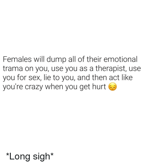 Crazy, Sex, and Dank Memes: Females will dump all of their emotional  trama on you, use you as a therapist, use  you for sex, lie to you, and then act like  you're crazy when you get hurt *Long sigh*