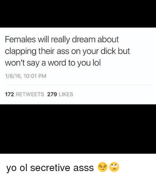Ass, Lol, and Memes: Females will really dream about  clapping their ass on your dick but  won't say a word to you lol  1/8/16, 10:01 PM  172 RETWEETS 279 LIKES yo ol secretive asss 😏🙄