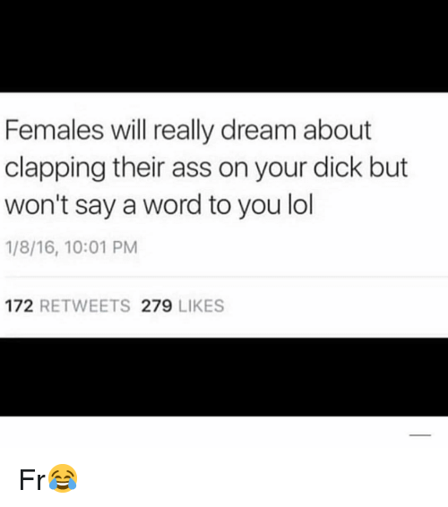 Lol, Memes, and Word: Females will really dream about  clapping their ass on your dick but  won't say a word to you lol  1/8/16, 10:01 PM  172 RETWEETS 279 LIKES Fr😂