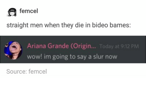 Ariana Grande, Wow, and Today: femcel  straight men when they die in bideo bames:  Ariana Grande (Origin... Today at 9:12 PM  wow! im going to say a slur now  Source: femcel