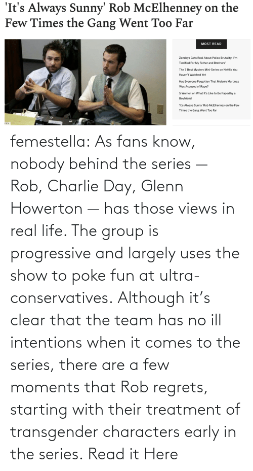 Charlie, Life, and Target: femestella: As fans know, nobody behind the series — Rob, Charlie Day, Glenn Howerton — has those views in real life. The group is progressive and largely uses the show to poke fun at ultra-conservatives. Although it's clear that the team has no ill intentions when it comes to the series, there are a few moments that Rob regrets, starting with their treatment of transgender characters early in the series. Read it Here