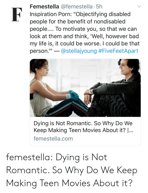 """Bad, Life, and Movies: Femestella @femestella 5h  Inspiration Porn: """"Objectifying disabled  people for the benefit of nondisabled  people.... To motivate you, so that we can  look at them and think, 'Well, however bad  my life is, it could be worse. I could be that  person.""""!-@stellajyoung #F.veFeetApart  Dying is Not Romantic. So Why Do We  Keep Making Teen Movies About it? 