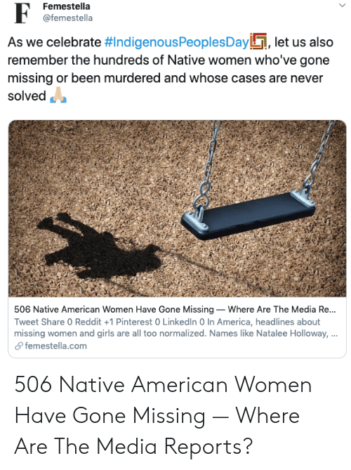 America, Girls, and LinkedIn: Femestella  @femestella  As we celebrate #IndigenousPeoples Day, let us also  remember the hundreds of Native women who've gone  missing or been murdered and whose cases are never  solved  506 Native American Women Have Gone Missing Where Are The Media Re...  Tweet Share 0 Reddit +1 Pinterest 0 LinkedIn 0 In America, headlines about  missing women and girls are all too normalized. Names like Natalee Holloway, ...  femestella.com 506 Native American Women Have Gone Missing — Where Are The Media Reports?