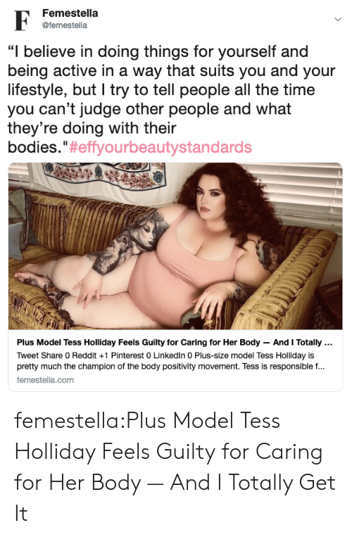 "Bodies , Reddit, and Target: Femestella  @femestella  ""I believe in doing things for yourself and  being active in a way that suits you and your  lifestyle, but I try to tell people all the time  you can't judge other people and what  they're doing with their  bodies."" #effyourbeautystandards  Plus Model Tess Holliday Feels Guilty for Caring for Her Body And I Totally  Tweet Share 0 Reddit +1 Pinterest 0 Linkedln 0 Plus-size model Tess Holliday is  pretty much the champion of the body positivity movement. Tess is responsible f...  femestella.com femestella:Plus Model Tess Holliday Feels Guilty for Caring for Her Body — And I Totally Get It"