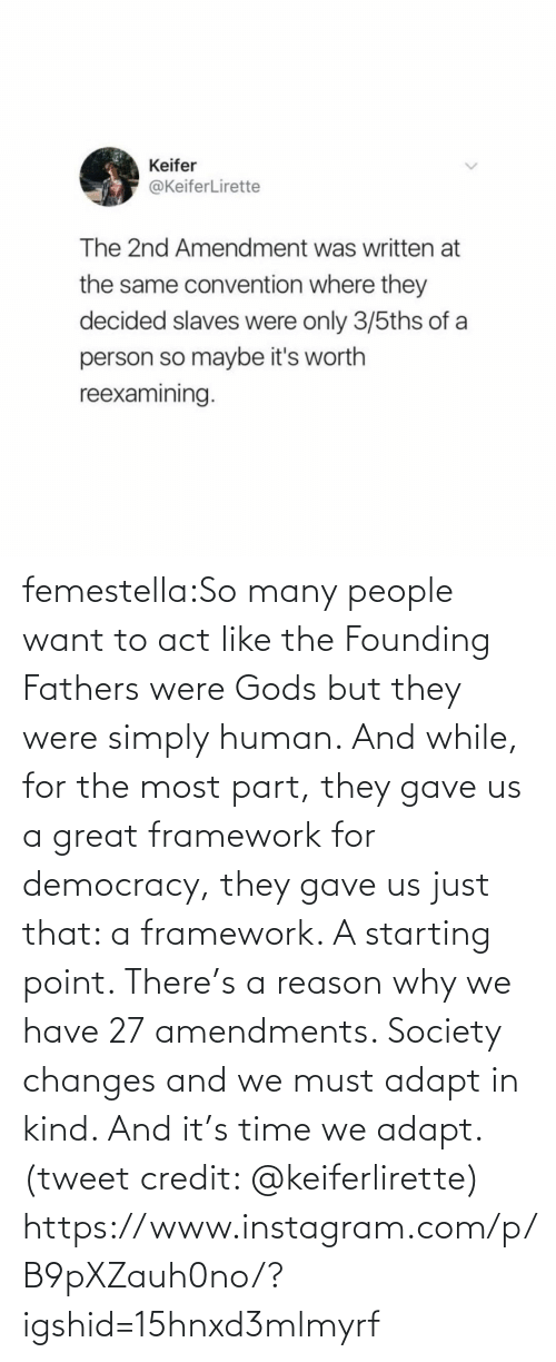 Instagram, Target, and Tumblr: femestella:So many people want to act like the Founding Fathers were Gods but they were simply human. And while, for the most part, they gave us a great framework for democracy, they gave us just that: a framework. A starting point. There's a reason why we have 27 amendments. Society changes and we must adapt in kind. And it's time we adapt. (tweet credit: @keiferlirette) https://www.instagram.com/p/B9pXZauh0no/?igshid=15hnxd3mlmyrf