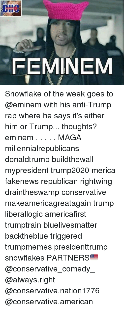 Eminem, Memes, and Rap: FEMINEM Snowflake of the week goes to @eminem with his anti-Trump rap where he says it's either him or Trump... thoughts? eminem . . . . . MAGA millennialrepublicans donaldtrump buildthewall mypresident trump2020 merica fakenews republican rightwing draintheswamp conservative makeamericagreatagain trump liberallogic americafirst trumptrain bluelivesmatter backtheblue triggered trumpmemes presidenttrump snowflakes PARTNERS🇺🇸 @conservative_comedy_ @always.right @conservative.nation1776 @conservative.american