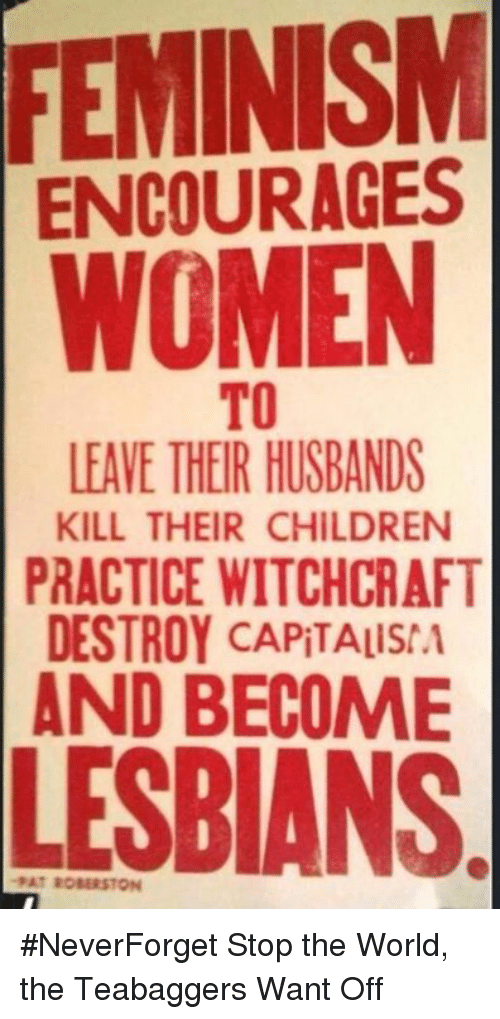 Children, Lesbians, and Memes: FEMINISM  ENCOURAGES  WOMEN  TO  LEAVE THEIR HUSBANDS  KILL THEIR CHILDREN  PRACTICE WITCHCRAFT  DESTROY CAPITALISIA  BECOME  LESBIANS #NeverForget  Stop the World, the Teabaggers Want Off