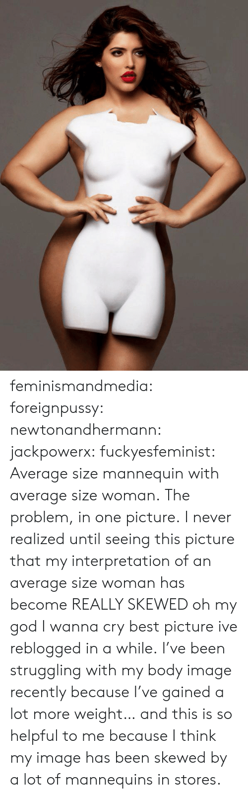 God, Oh My God, and Tumblr: feminismandmedia: foreignpussy:  newtonandhermann:  jackpowerx:  fuckyesfeminist:  Average size mannequin with average size woman.  The problem, in one picture.  I never realized until seeing this picture that my interpretation of an average size woman has become REALLY SKEWED oh my god I wanna cry  best picture ive reblogged in a while.  I've been struggling with my body image recently because I've gained a lot more weight… and this is so helpful to me because I think my image has been skewed by a lot of mannequins in stores.