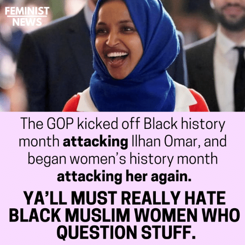 Black History Month, Memes, and Muslim: FEMINIST  NEWS  The GOP kicked off Black history  month attacking llhan Omar, and  began women's history month  attacking her again.  YA'LL MUST REALLY HATE  BLACK MUSLIM WOMEN WHO  QUESTION STUFF.