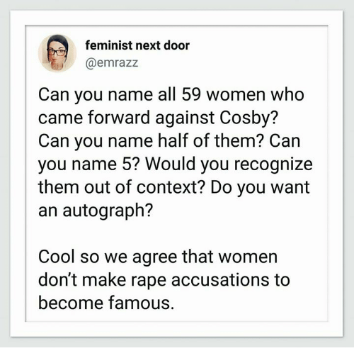 Memes, Cool, and Rape: feminist next door  @emrazz  Can you name all 59 women who  came forward against Cosby?  Can you name half of them? Can  you name 5? Would you recognize  them out of context? Do you want  an autograph?  Cool so we agree that women  don't make rape accusations to  become famous