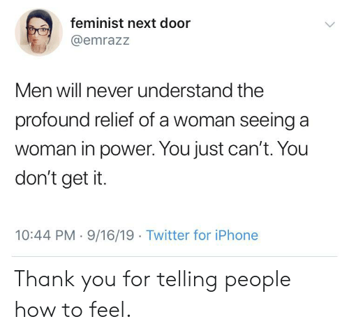 Iphone, Tumblr, and Twitter: feminist next door  @emrazz  Men will never understand the  profound relief of a woman seeing a  woman in power. You just can't. You  don't get it.  10:44 PM 9/16/19 Twitter for iPhone Thank you for telling people how to feel.