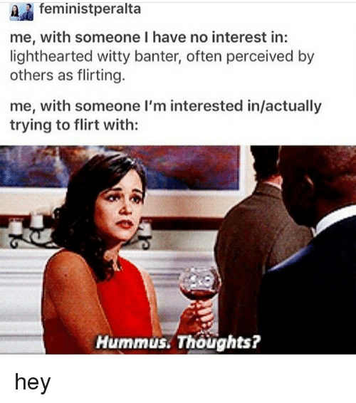Memes, Hummus, and 🤖: feminist peralta  me, with someone I have no interest in:  lighthearted witty banter, often perceived by  others as flirting.  me, with someone I'm interested in/actually  trying to flirt with:  Hummus. Thoughts? hey