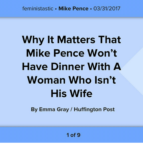 Memes, Huffington, and Huffington Post: feministastic Mike Pence 03/31/2017  Why It Matters That  Mike Pence Won't  Have Dinner With A  Woman Who Isn't  His Wife  By Emma Gray Huffington Post  1 of 9
