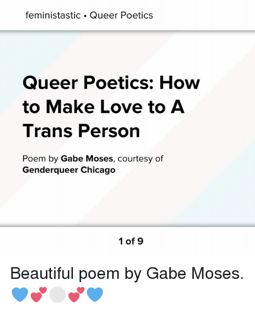 Beautiful, Chicago, and Love: feministastic . Queer Poetics  Queer Poetics: How  to Make Love to A  I rans Person  Poem by Gabe Moses, courtesy of  Genderqueer Chicago  1 of 9 Beautiful poem by Gabe Moses. 💙💕⚪️💕💙