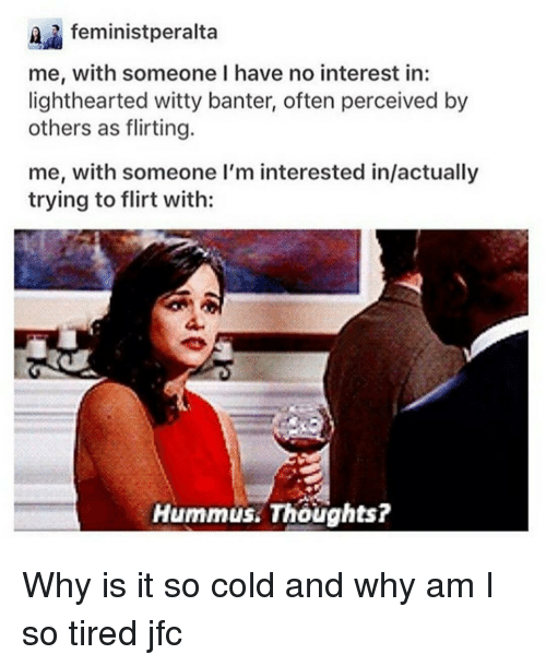 Memes, Hummus, and 🤖: feministperalta  me, with someone I have no interest in:  lighthearted witty banter, often perceived by  others as flirting.  me, with someone I'm interested in/actually  trying to flirt with:  Hummus Thoughts? Why is it so cold and why am I so tired jfc