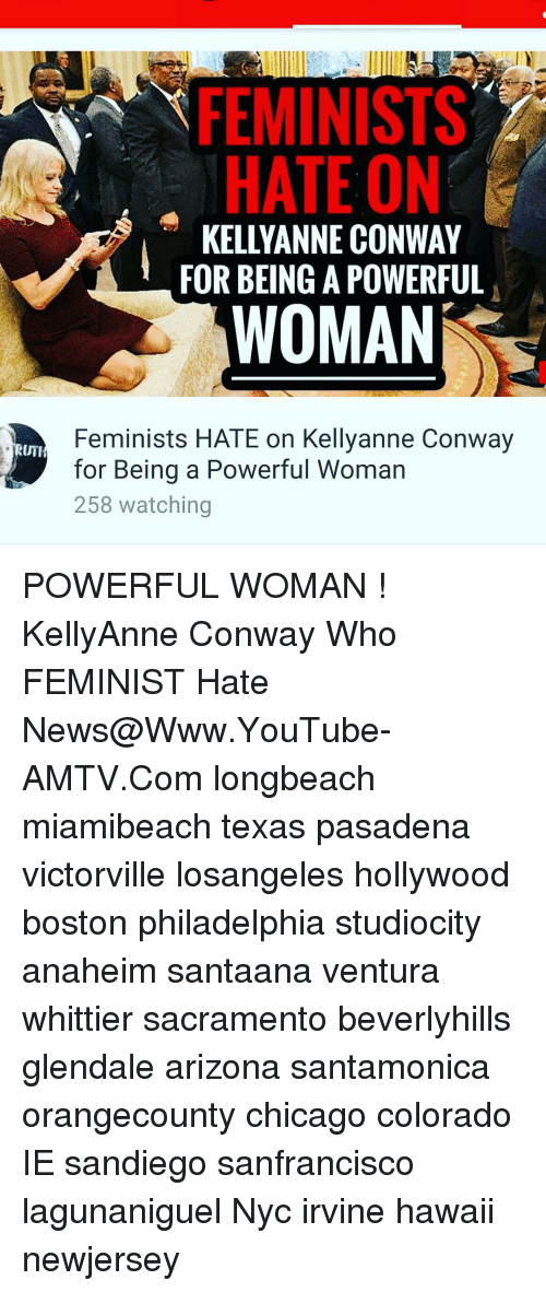 Conway, Memes, and 🤖: FEMINISTS  HATE ON  KELLY ANNE CONWAY  FOR BEING A POWERFUL  WOMAN  Feminists HATE on Kellyanne Conway  RUTI  for Being a Powerful Woman  258 watching POWERFUL WOMAN ! KellyAnne Conway Who FEMINIST Hate News@Www.YouTube-AMTV.Com longbeach miamibeach texas pasadena victorville losangeles hollywood boston philadelphia studiocity anaheim santaana ventura whittier sacramento beverlyhills glendale arizona santamonica orangecounty chicago colorado IE sandiego sanfrancisco lagunaniguel Nyc irvine hawaii newjersey