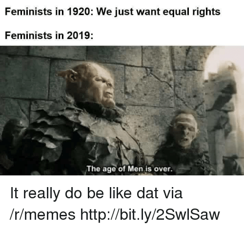 Be Like, Memes, and Http: Feminists in 1920: We just want equal rights  Feminists in 2019:  The age of Men is over. It really do be like dat via /r/memes http://bit.ly/2SwlSaw
