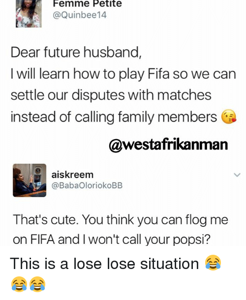 Memes, 🤖, and Dears: Femme Petite  @Quin bee14  Dear future husband,  I will learn how to play Fifa so we can  settle our disputes with matches  instead of calling family members  @westafrikanman  aiskreem  @BabaOloriokoBB  That's cute. You think you can flog me  on FIFA and won't call your popsi? This is a lose lose situation 😂😂😂