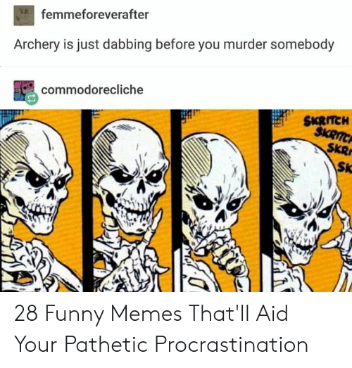 Funny, Memes, and Procrastination: femmeforeverafter  Archery is just dabbing before you murder somebody  commodorecliche  SKRITCH  $KRITCH  SKR  SK 28 Funny Memes That'll Aid Your Pathetic Procrastination