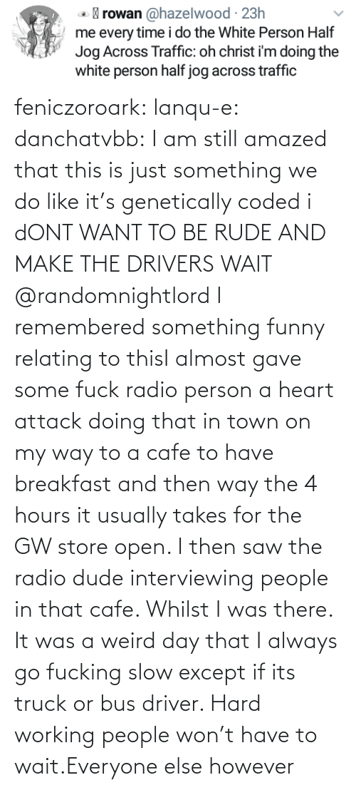 Dude, Funny, and Radio: feniczoroark:  lanqu-e: danchatvbb: I am still amazed that this is just something we do like it's genetically coded i dONT WANT TO BE RUDE AND MAKE THE DRIVERS WAIT    @randomnightlord I remembered something funny relating to thisI almost gave some fuck radio person a heart attack doing that in town on my way to a cafe to have breakfast and then way the 4 hours it usually takes for the GW store open. I then saw the radio dude interviewing people in that cafe. Whilst I was there. It was a weird day that   I always go fucking slow except if its truck or bus driver. Hard working people won't have to wait.Everyone else however