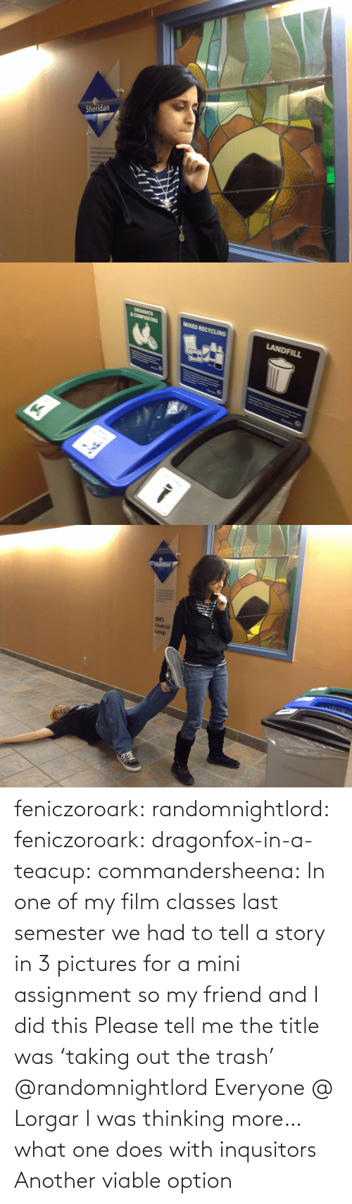 Trash, Tumblr, and Blog: feniczoroark:  randomnightlord:  feniczoroark:  dragonfox-in-a-teacup:  commandersheena: In one of my film classes last semester we had to tell a story in 3 pictures for a mini assignment so my friend and I did this   Please tell me the title was 'taking out the trash'   @randomnightlord    Everyone @ Lorgar   I was thinking more… what one does with inqusitors   Another viable option