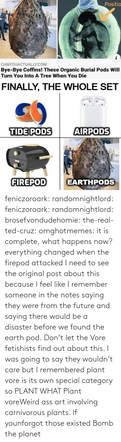Future, Ted, and Ted Cruz: feniczoroark:  randomnightlord:  feniczoroark:  randomnightlord:  brosefvondudehomie: the-real-ted-cruz:  omghotmemes: it is complete, what happens now? everything changed when the firepod attacked    I need to see the original post about this because I feel like I remember someone in the notes saying they were from the future and saying there would be a disaster before we found the earth pod.    Don't let the Vore fetishists find out about this.    I was going to say they wouldn't care but I remembered plant vore is its own special category so   PLANT WHAT   Plant voreWeird ass art involving carnivorous plants. If younforgot those existed   Bomb the planet