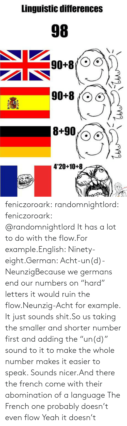 """Tumblr, Yeah, and Blog: feniczoroark:  randomnightlord:  feniczoroark:  @randomnightlord    It has a lot to do with the flow.For example.English: Ninety-eight.German: Acht-un(d)-NeunzigBecause we germans end our numbers on """"hard"""" letters it would ruin the flow.Neunzig-Acht for example. It just sounds shit.So us taking the smaller and shorter number first and adding the """"un(d)"""" sound to it to make the whole number makes it easier to speak. Sounds nicer.And there the french come with their abomination of a language    The French one probably doesn't even flow   Yeah it doesn't"""