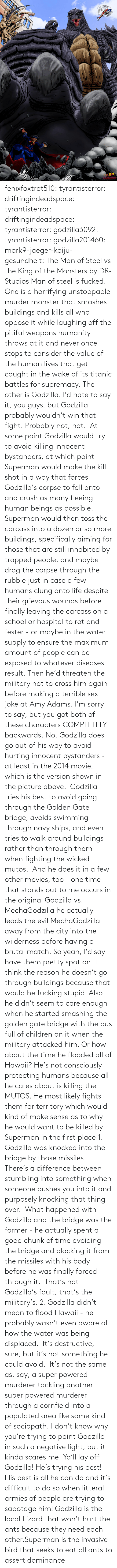 Children, Crush, and Fall: fenixfoxtrot510:  tyrantisterror: driftingindeadspace:  tyrantisterror:  driftingindeadspace:  tyrantisterror:  godzilla3092:  tyrantisterror:  godzilla201460:  mark9-jaeger-kaiju-gesundheit:  The Man of Steel vs the King of the Monsters by DR-Studios  Man of steel is fucked.  One is a horrifying unstoppable murder monster that smashes buildings and kills all who oppose it while laughing off the pitiful weapons humanity throws at it and never once stops to consider the value of the human lives that get caught in the wake of its titanic battles for supremacy. The other is Godzilla.  I'd hate to say it, you guys, but Godzilla probably wouldn't win that fight.  Probably not, not.  At some point Godzilla would try to avoid killing innocent bystanders, at which point Superman would make the kill shot in a way that forces Godzilla's corpse to fall onto and crush as many fleeing human beings as possible.  Superman would then toss the carcass into a dozen or so more buildings, specifically aiming for those that are still inhabited by trapped people, and maybe drag the corpse through the rubble just in case a few humans clung onto life despite their grievous wounds before finally leaving the carcass on a school or hospital to rot and fester - or maybe in the water supply to ensure the maximum amount of people can be exposed to whatever diseases result. Then he'd threaten the military not to cross him again before making a terrible sex joke at Amy Adams.  I'm sorry to say, but you got both of these characters COMPLETELY backwards.  No, Godzilla does go out of his way to avoid hurting innocent bystanders - at least in the 2014 movie, which is the version shown in the picture above.  Godzilla tries his best to avoid going through the Golden Gate bridge, avoids swimming through navy ships, and even tries to walk around buildings rather than through them when fighting the wicked mutos.  And he does it in a few other movies, too - one time that stands out to me occurs in the original Godzilla vs. MechaGodzilla he actually leads the evil MechaGodzilla away from the city into the wilderness before having a brutal match. So yeah, I'd say I have them pretty spot on.  I think the reason he doesn't go through buildings because that would be fucking stupid. Also he didn't seem to care enough when he started smashing the golden gate bridge with the bus full of children on it when the military attacked him. Or how about the time he flooded all of Hawaii? He's not consciously protecting humans because all he cares about is killing the MUTOS. He most likely fights them for territory which would kind of make sense as to why he would want to be killed by Superman in the first place  1. Godzilla was knocked into the bridge by those missiles.  There's a difference between stumbling into something when someone pushes you into it and purposely knocking that thing over.  What happened with Godzilla and the bridge was the former - he actually spent a good chunk of time avoiding the bridge and blocking it from the missiles with his body before he was finally forced through it.  That's not Godzilla's fault, that's the military's. 2. Godzilla didn't mean to flood Hawaii - he probably wasn't even aware of how the water was being displaced.  It's destructive, sure, but it's not something he could avoid.  It's not the same as, say, a super powered murderer tackling another super powered murderer through a cornfield into a populated area like some kind of sociopath. I don't know why you're trying to paint Godzilla in such a negative light, but it kinda scares me.    Ya'll lay off Godzilla! He's trying his best! His best is all he can do and it's difficult to do so when litteral armies of people are trying to sabotage him!   Godzilla is the local Lizard that won't hurt the ants because they need each other.Superman is the invasive bird that seeks to eat all ants to assert dominance
