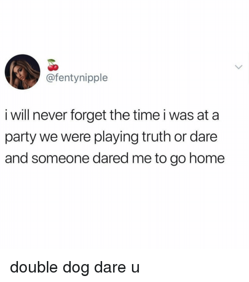 Memes, Party, and Home: @fentynipple  i will never forget the time i was at a  party we were playing truth or dare  and someone dared me to go home double dog dare u