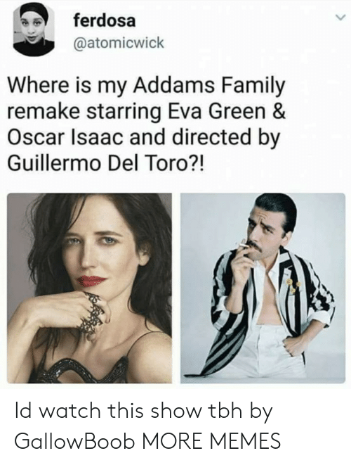 Dank, Family, and Memes: ferdosa  @atomicwick  Where is my Addams Family  remake starring Eva Green &  Oscar Isaac and directed by  Guillermo Del Toro?! Id watch this show tbh by GallowBoob MORE MEMES