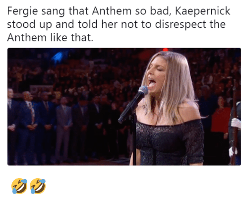 Bad, Fergie, and Sang: Fergie sang that Anthem so bad, Kaepernick  stood up and told her not to disrespect the  Anthem like that. 🤣🤣