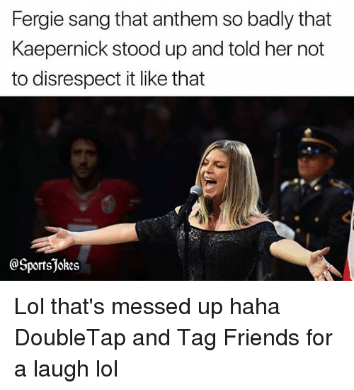 Friends, Lol, and Sports: Fergie sang that anthem so badly that  Kaepernick stood up and told her not  to disrespect it like that  @Sportsjokes Lol that's messed up haha DoubleTap and Tag Friends for a laugh lol