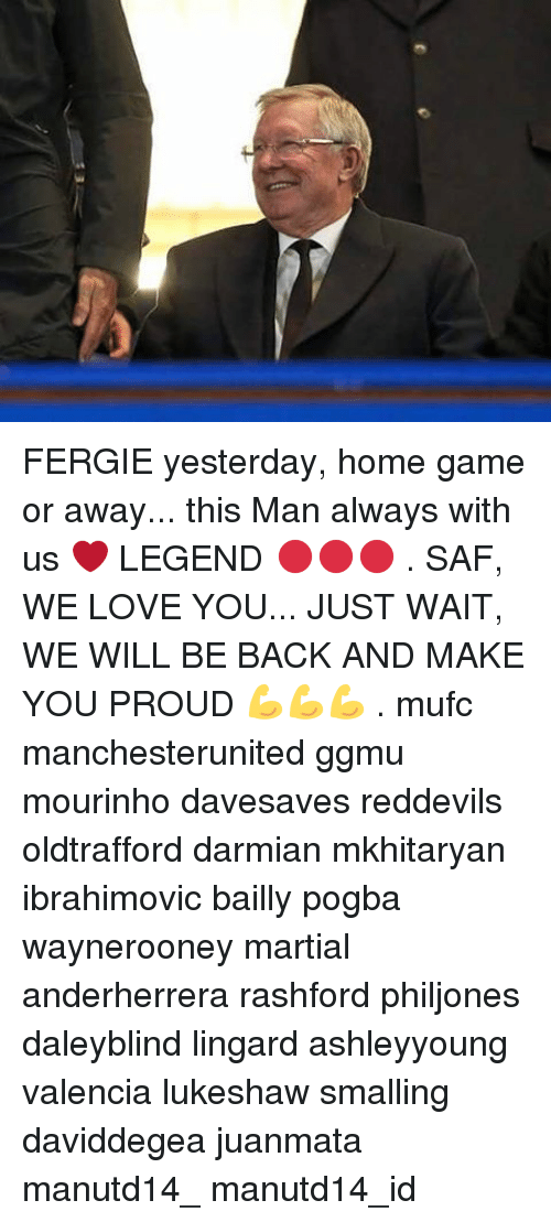Memes, 🤖, and Legend: FERGIE yesterday, home game or away... this Man always with us ❤ LEGEND 🔴🔴🔴 . SAF, WE LOVE YOU... JUST WAIT, WE WILL BE BACK AND MAKE YOU PROUD 💪💪💪 . mufc manchesterunited ggmu mourinho davesaves reddevils oldtrafford darmian mkhitaryan ibrahimovic bailly pogba waynerooney martial anderherrera rashford philjones daleyblind lingard ashleyyoung valencia lukeshaw smalling daviddegea juanmata manutd14_ manutd14_id