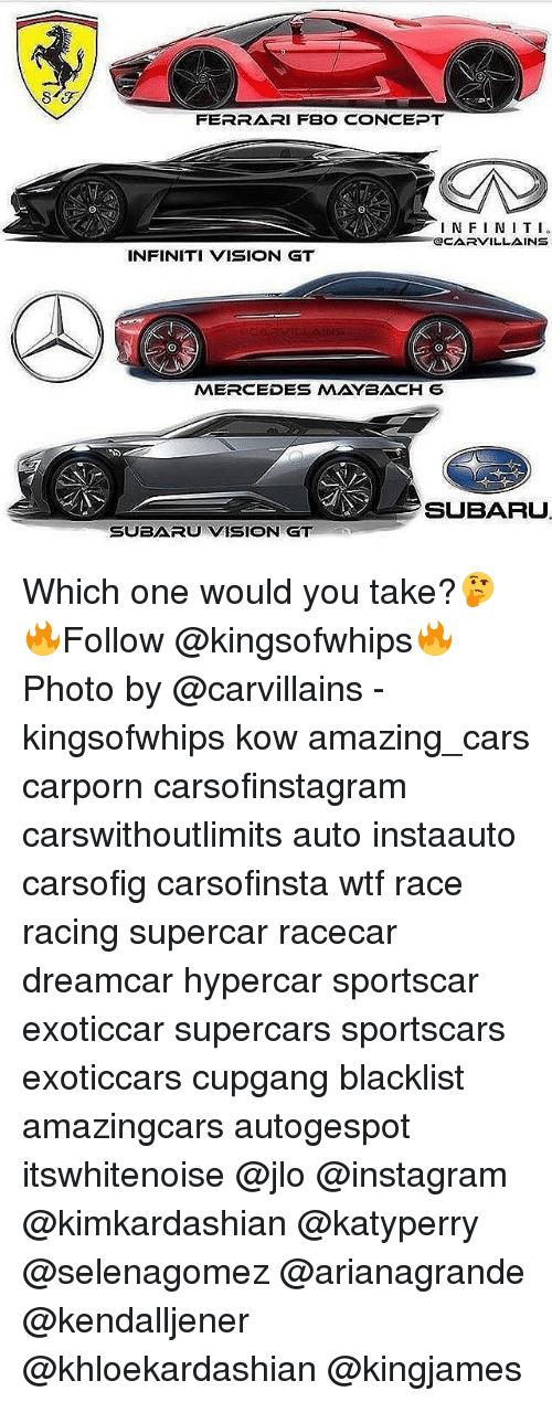 Cars, Ferrari, and Instagram: FERRARI FBO CONCEPT  I N F I N T I  OCARVILLAINS  INFINITI VISION GT  MERCEDES MAYBACH 6  SUBARU  SUBARU VISION GT Which one would you take?🤔 🔥Follow @kingsofwhips🔥 Photo by @carvillains - kingsofwhips kow amazing_cars carporn carsofinstagram carswithoutlimits auto instaauto carsofig carsofinsta wtf race racing supercar racecar dreamcar hypercar sportscar exoticcar supercars sportscars exoticcars cupgang blacklist amazingcars autogespot itswhitenoise @jlo @instagram @kimkardashian @katyperry @selenagomez @arianagrande @kendalljener @khloekardashian @kingjames