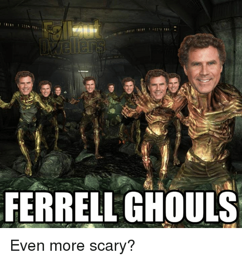 Memes, 🤖, and Ghoul: FERRELL GHOULS Even more scary?