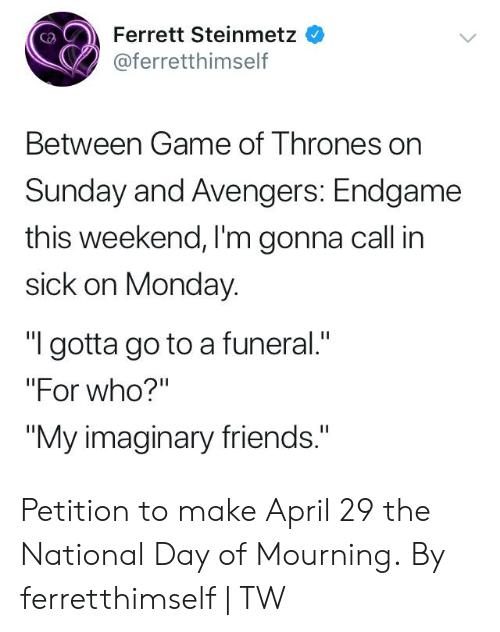 """Dank, Friends, and Avengers: Ferrett Steinmetz  @ferretthimself  Between Game of T hrones on  Sunday and Avengers: Endgame  this weekend, I'm gonna call in  sick on Monday.  """"I gotta go to a funeral.""""  """"For who?'""""  """"My imaginary friends."""" Petition to make April 29 the National Day of Mourning.  By ferretthimself 