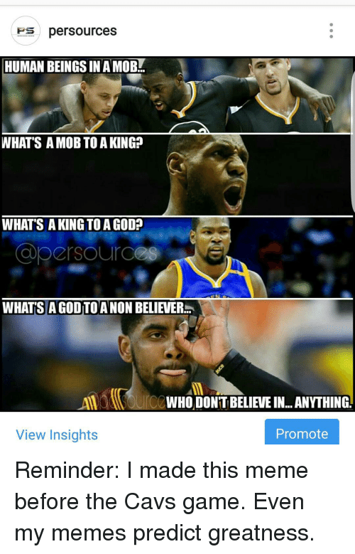 Cavs, Memes, and 🤖: Fes persources  HUMAN BEINGS INAMOB  WHAT'S A MOB TO A KING?  WHAT'S A KING TO AGOD?  WHATS A GODTOANON BELIEVER  WHO DONT BELIEVEIN...ANYTHING  View Insights  Promote Reminder: I made this meme before the Cavs game. Even my memes predict greatness.